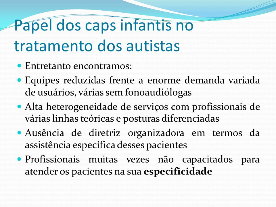Papel dos caps infantis no tratamento dos autistas Entretanto encontramos: Equipes reduzidas frente a enorme demanda variada de usuários, várias sem f