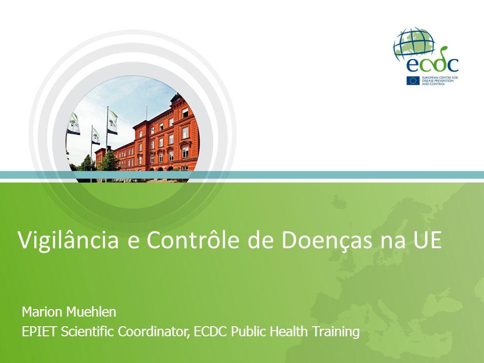 Marion Muehlen EPIET Scientific Coordinator, ECDC Public Health Training Vigilância e Contrôle de Doenças na UE