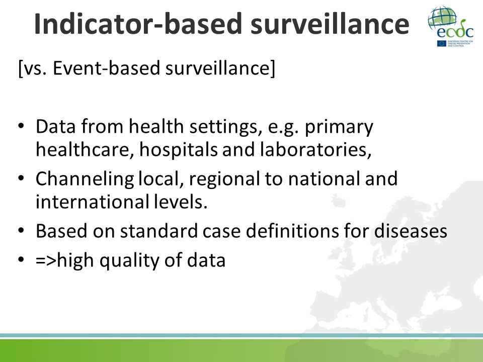 Indicator-based surveillance [vs. Event-based surveillance] Data from health settings, e.g. primary healthcare, hospitals and laboratories, Channeling