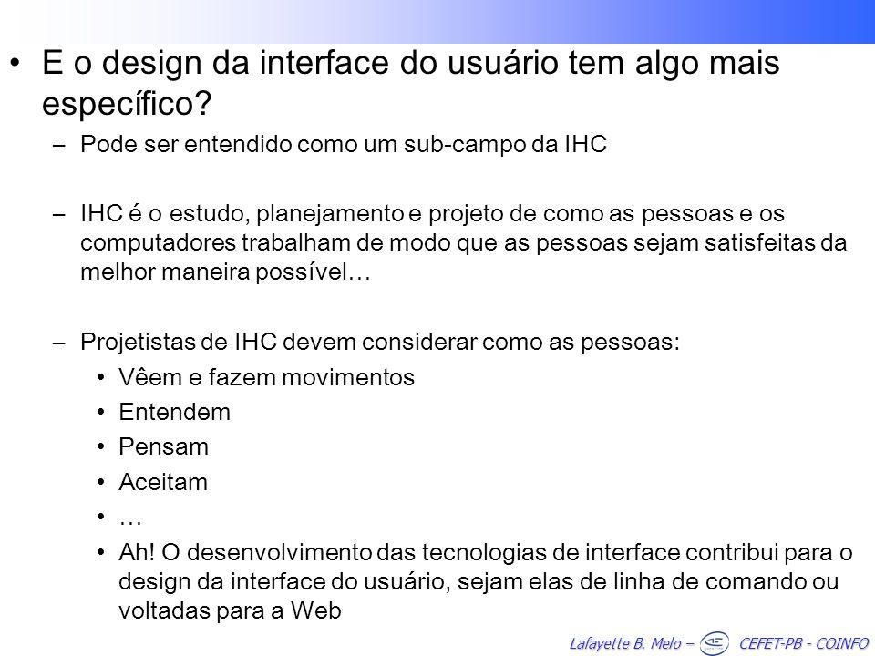 Lafayette B. Melo – CEFET-PB - COINFO E o design da interface do usuário tem algo mais específico? –Pode ser entendido como um sub-campo da IHC –IHC é