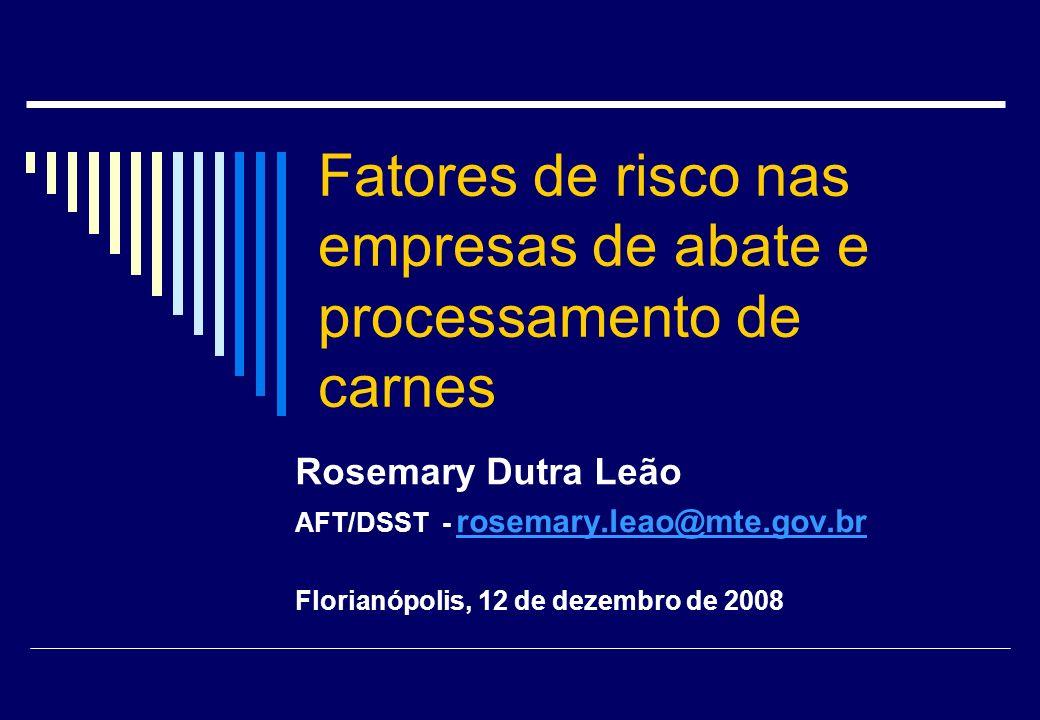 Fatores de risco nas empresas de abate e processamento de carnes Rosemary Dutra Leão AFT/DSST - rosemary.leao@mte.gov.br rosemary.leao@mte.gov.br Flor