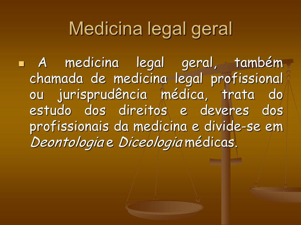 Medicina legal geral A medicina legal geral, também chamada de medicina legal profissional ou jurisprudência médica, trata do estudo dos direitos e de