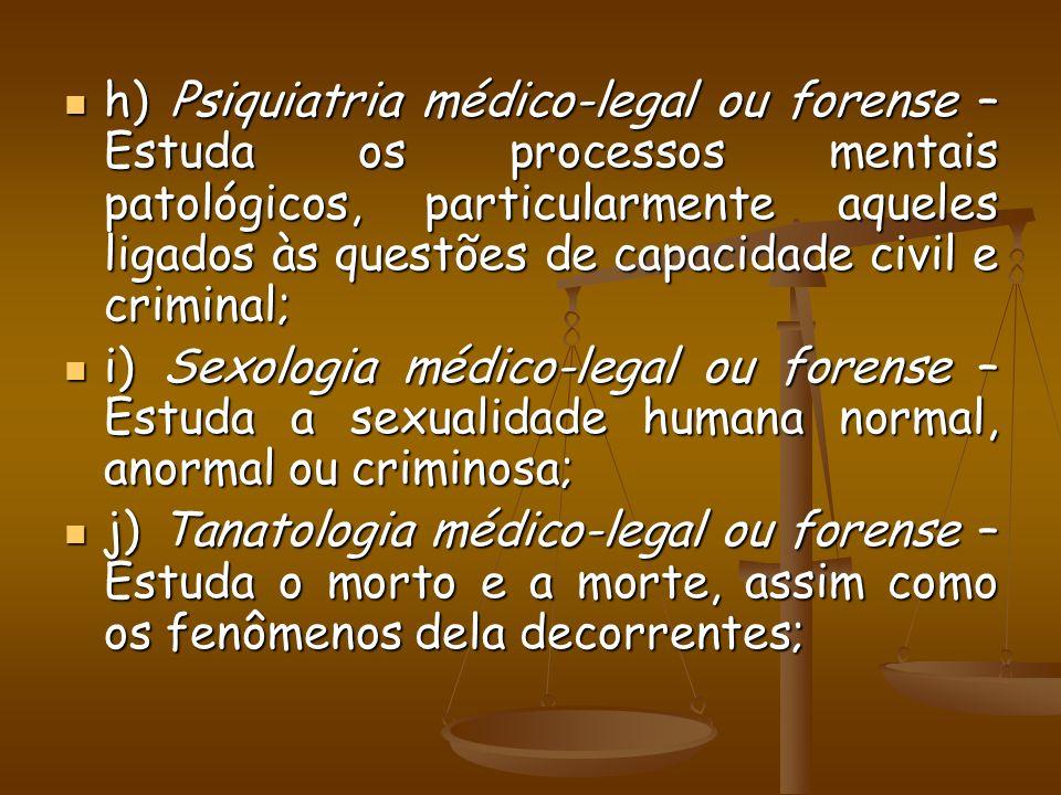 h) Psiquiatria médico-legal ou forense – Estuda os processos mentais patológicos, particularmente aqueles ligados às questões de capacidade civil e cr