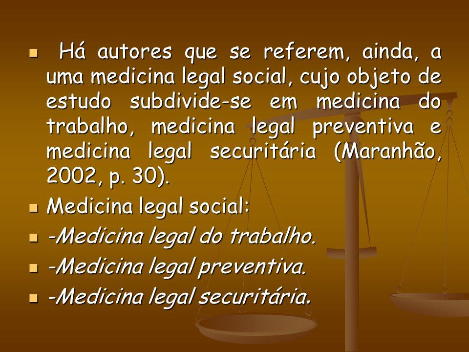 Há autores que se referem, ainda, a uma medicina legal social, cujo objeto de estudo subdivide-se em medicina do trabalho, medicina legal preventiva e