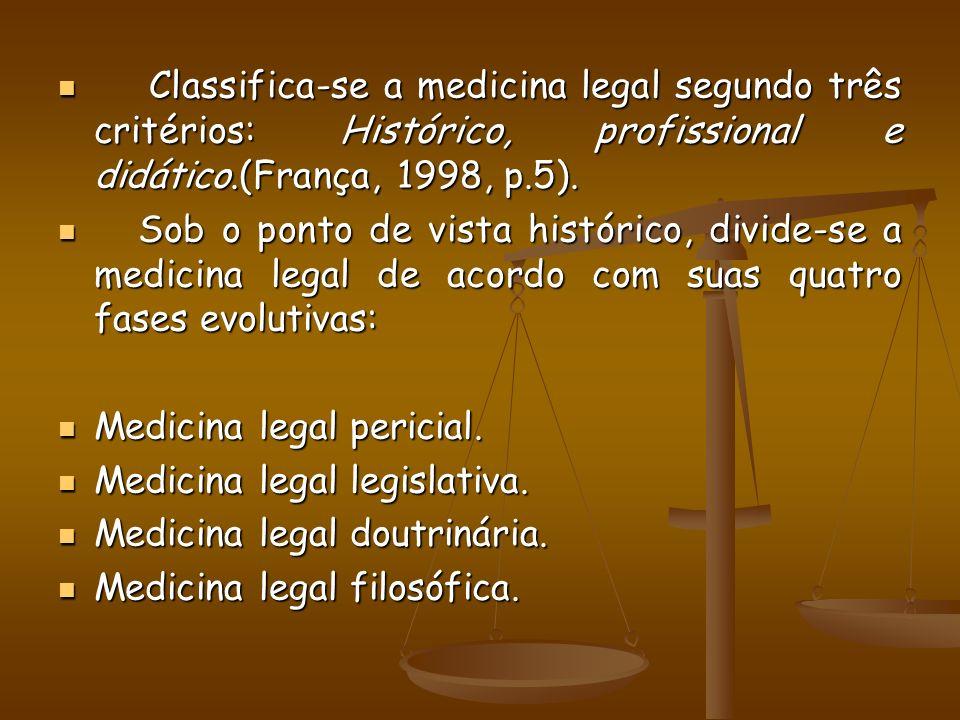 Classifica-se a medicina legal segundo três critérios: Histórico, profissional e didático.(França, 1998, p.5). Classifica-se a medicina legal segundo