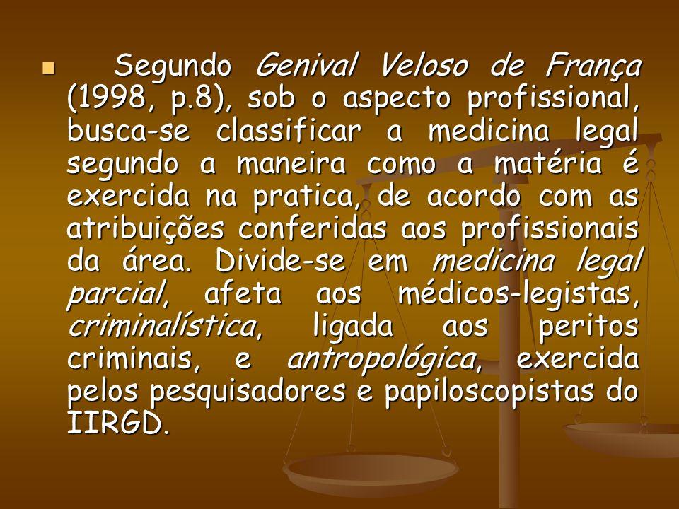 Segundo Genival Veloso de França (1998, p.8), sob o aspecto profissional, busca-se classificar a medicina legal segundo a maneira como a matéria é exe