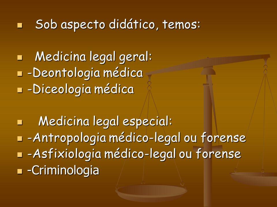 Sob aspecto didático, temos: Sob aspecto didático, temos: Medicina legal geral: Medicina legal geral: -Deontologia médica -Deontologia médica -Diceolo
