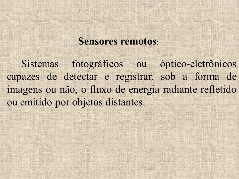 Sensores remotos : Sistemas fotográficos ou óptico-eletrônicos capazes de detectar e registrar, sob a forma de imagens ou não, o fluxo de energia radi