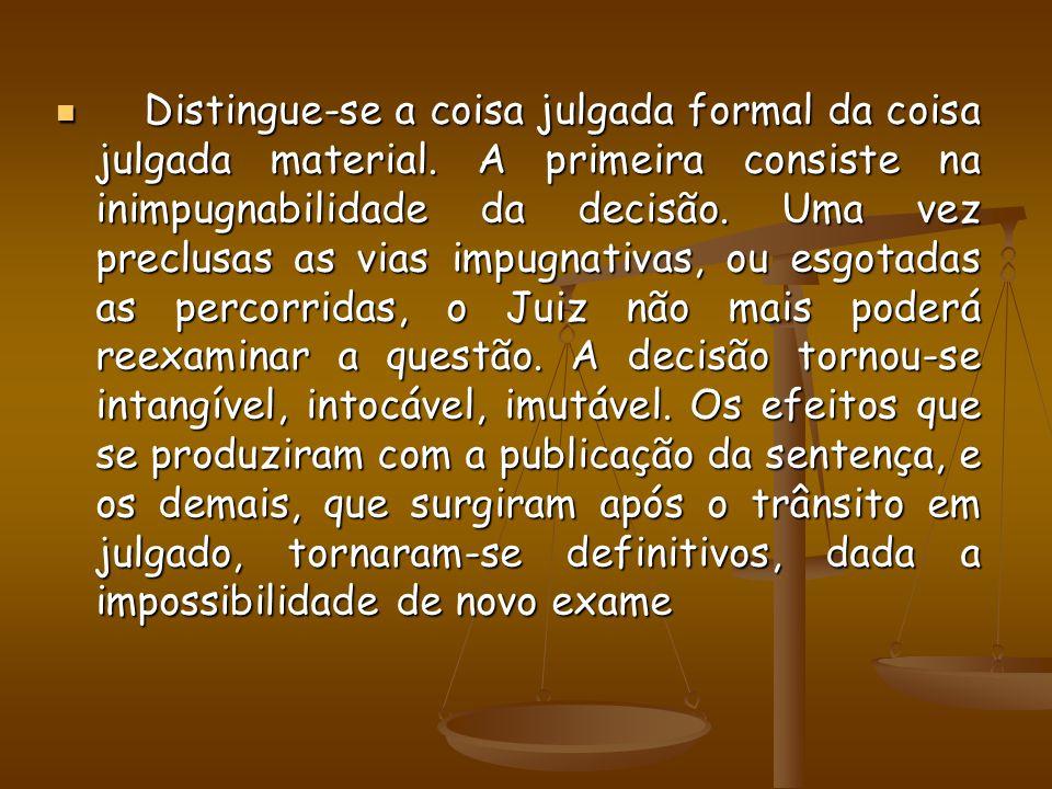 Distingue-se a coisa julgada formal da coisa julgada material. A primeira consiste na inimpugnabilidade da decisão. Uma vez preclusas as vias impugnat