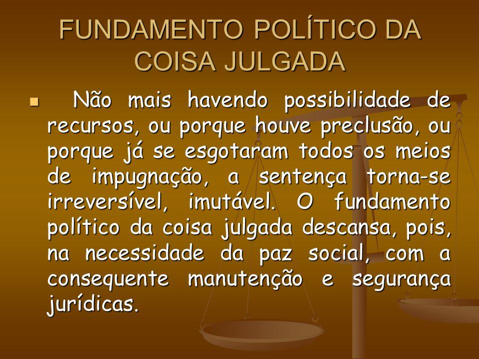 FUNDAMENTO POLÍTICO DA COISA JULGADA Não mais havendo possibilidade de recursos, ou porque houve preclusão, ou porque já se esgotaram todos os meios d