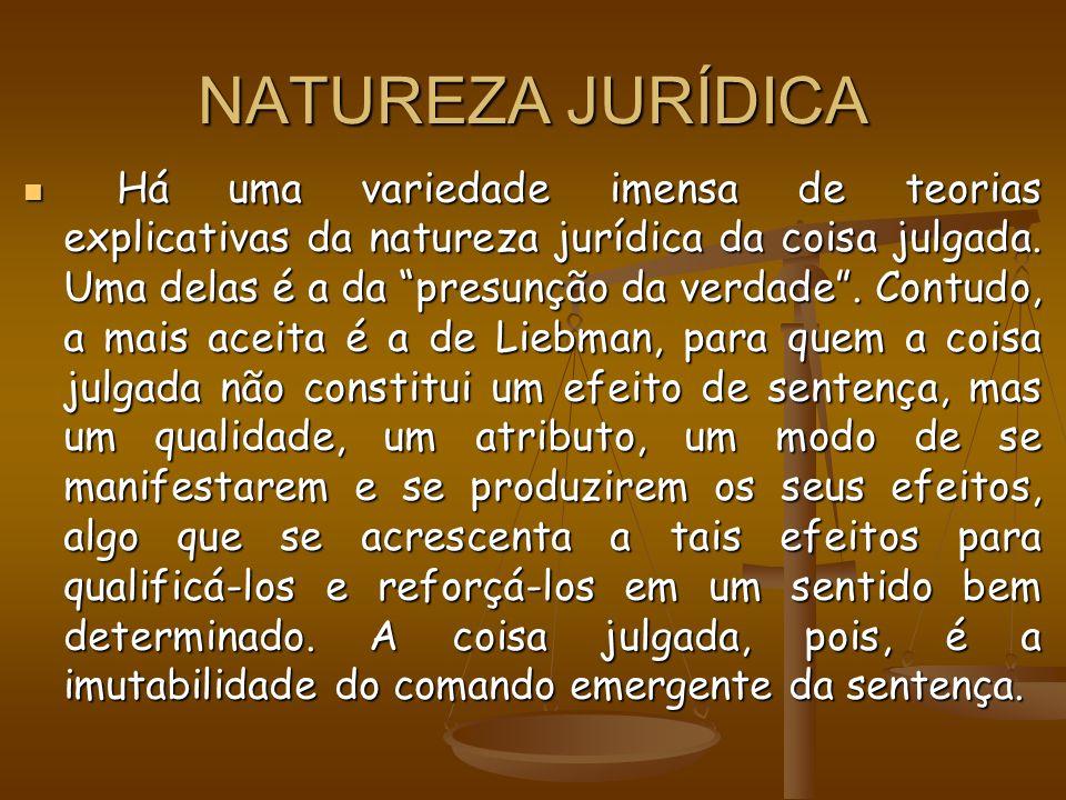 NATUREZA JURÍDICA Há uma variedade imensa de teorias explicativas da natureza jurídica da coisa julgada. Uma delas é a da presunção da verdade. Contud