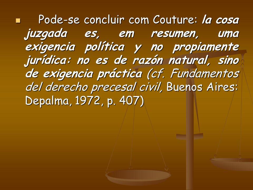 Pode-se concluir com Couture: la cosa juzgada es, em resumen, uma exigencia política y no propiamente jurídica: no es de razón natural, sino de exigen