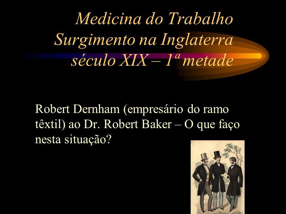 Medicina do Trabalho Surgimento na Inglaterra século XIX – 1ª metade Robert Dernham (empresário do ramo têxtil) ao Dr. Robert Baker – O que faço nesta
