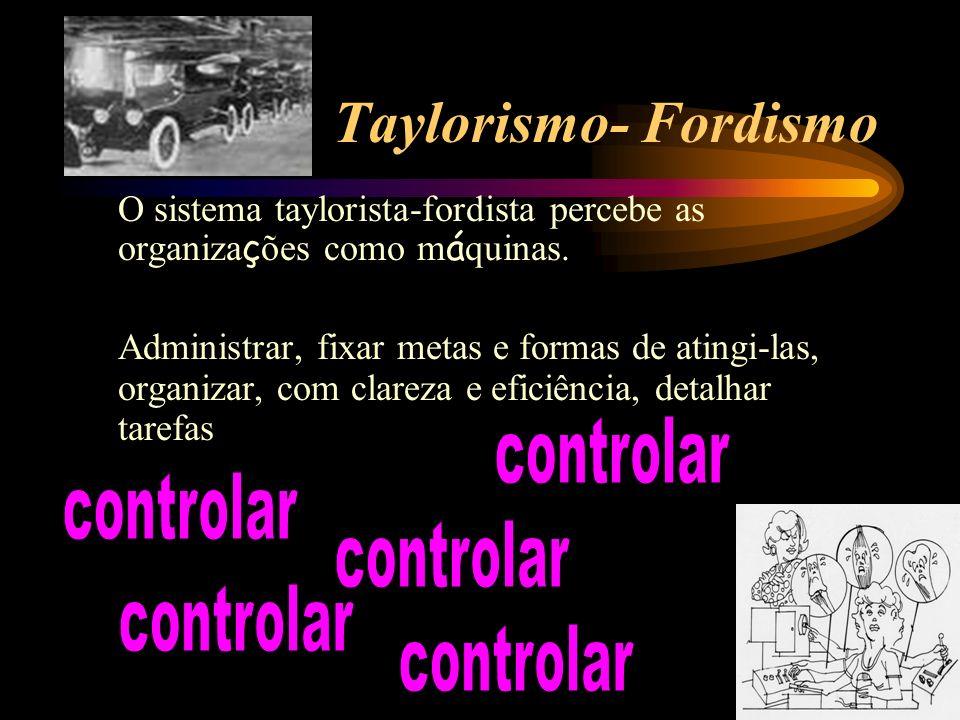 Taylorismo- Fordismo O sistema taylorista-fordista percebe as organiza ç ões como m á quinas. Administrar, fixar metas e formas de atingi-las, organiz