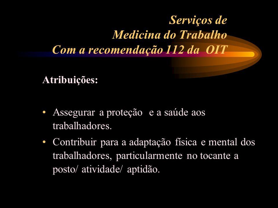 Serviços de Medicina do Trabalho Com a recomendação 112 da OIT Atribuições: Assegurar a proteção e a saúde aos trabalhadores. Contribuir para a adapta