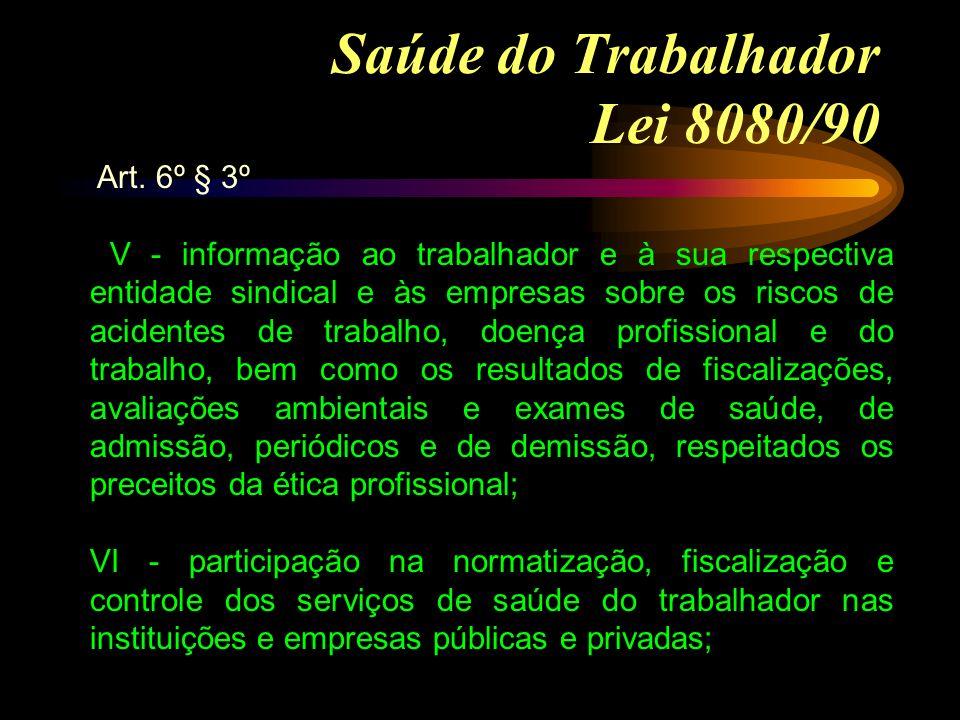 Saúde do Trabalhador Lei 8080/90 Art. 6º § 3º V - informação ao trabalhador e à sua respectiva entidade sindical e às empresas sobre os riscos de acid