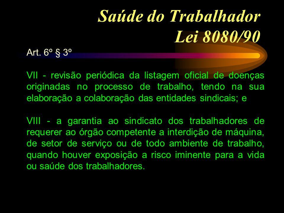 Saúde do Trabalhador Lei 8080/90 Art. 6º § 3º VII - revisão periódica da listagem oficial de doenças originadas no processo de trabalho, tendo na sua