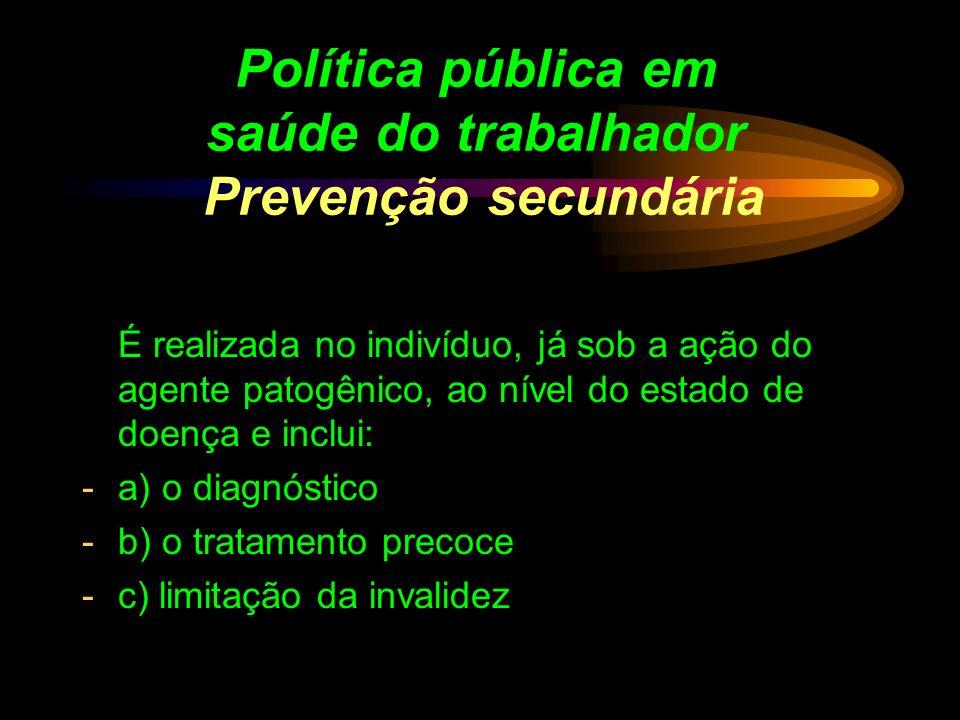 Política pública em saúde do trabalhador Prevenção secundária É realizada no indivíduo, já sob a ação do agente patogênico, ao nível do estado de doen