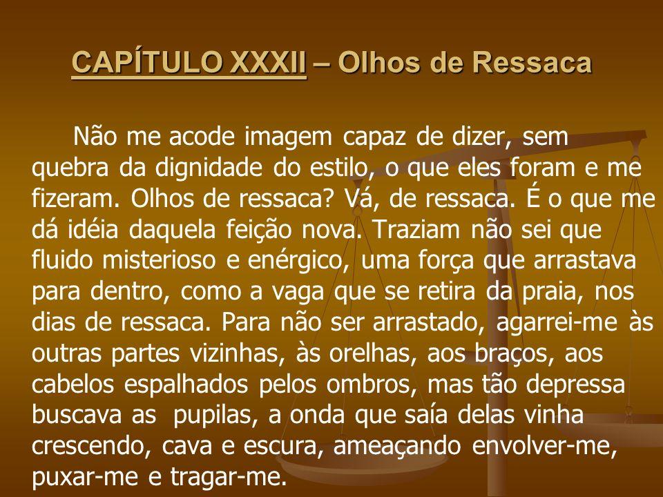 CAPÍTULO XXXII – Olhos de Ressaca Não me acode imagem capaz de dizer, sem quebra da dignidade do estilo, o que eles foram e me fizeram. Olhos de ressa