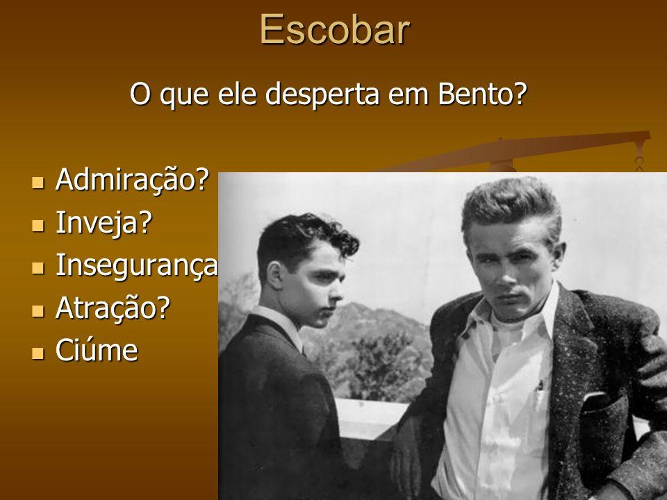 Escobar O que ele desperta em Bento? Admiração? Admiração? Inveja? Inveja? Insegurança Insegurança Atração? Atração? Ciúme Ciúme