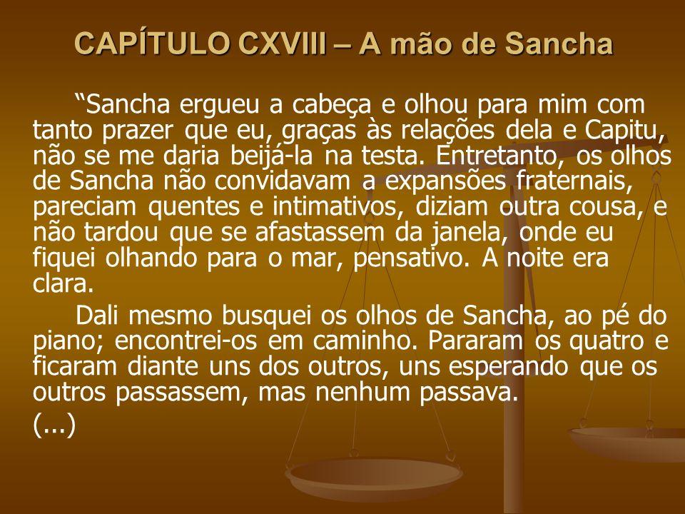 Sancha ergueu a cabeça e olhou para mim com tanto prazer que eu, graças às relações dela e Capitu, não se me daria beijá-la na testa. Entretanto, os o