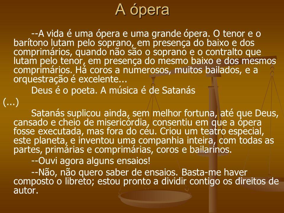 A ópera --A vida é uma ópera e uma grande ópera. O tenor e o barítono lutam pelo soprano, em presença do baixo e dos comprimários, quando não são o so
