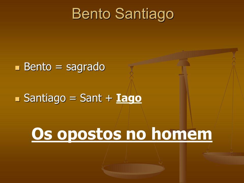 Bento Santiago Bento = sagrado Bento = sagrado Santiago = Sant + Santiago = Sant + Iago Os opostos no homem