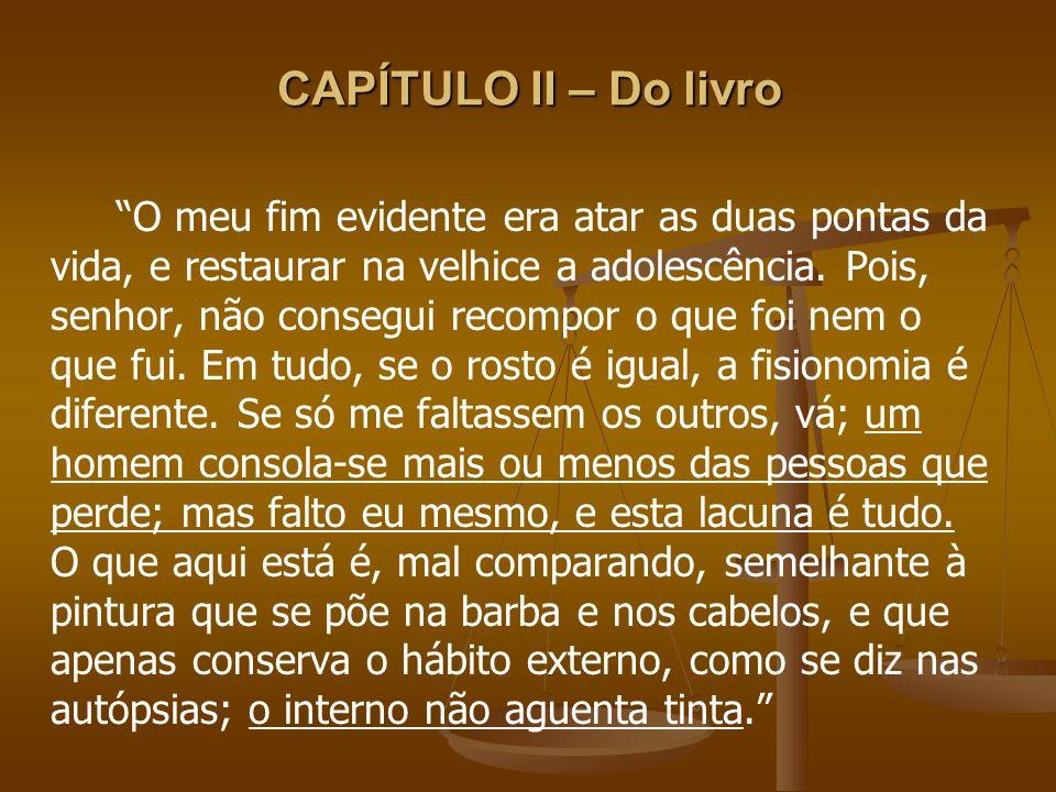 CAPÍTULO II – Do livro O meu fim evidente era atar as duas pontas da vida, e restaurar na velhice a adolescência. Pois, senhor, não consegui recompor