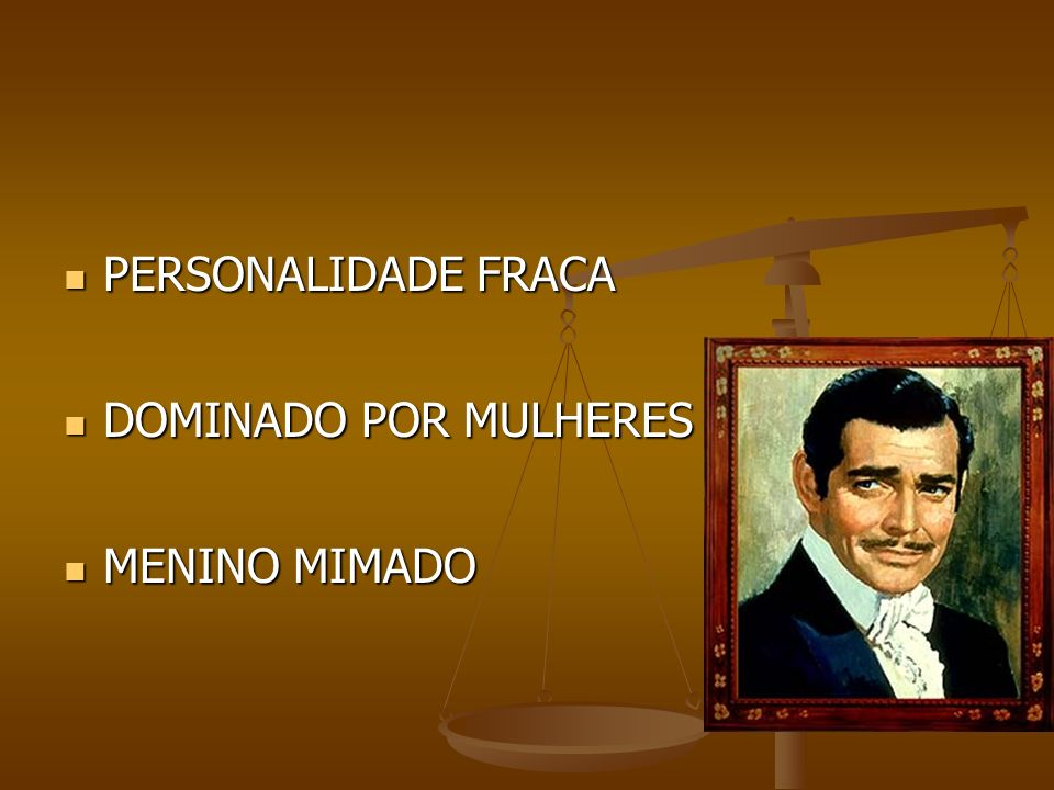 PERSONALIDADE FRACA PERSONALIDADE FRACA DOMINADO POR MULHERES DOMINADO POR MULHERES MENINO MIMADO MENINO MIMADO