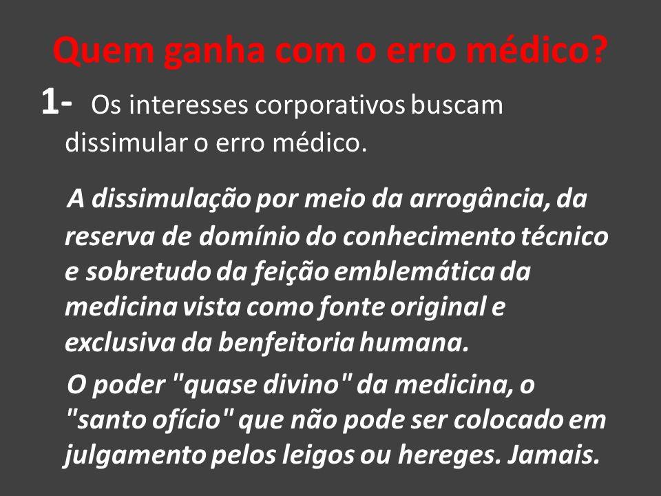 Quem ganha com o erro médico? 1- Os interesses corporativos buscam dissimular o erro médico. A dissimulação por meio da arrogância, da reserva de domí