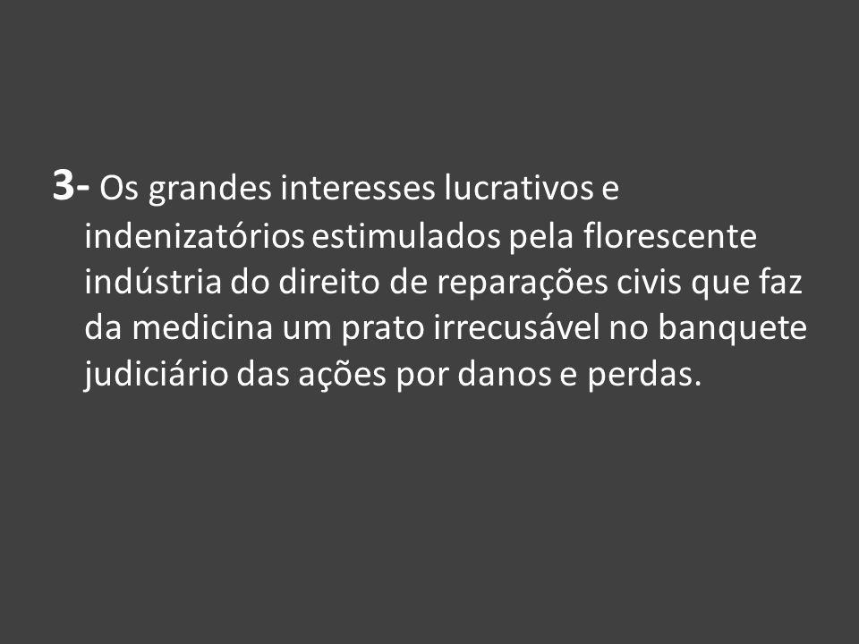 3- Os grandes interesses lucrativos e indenizatórios estimulados pela florescente indústria do direito de reparações civis que faz da medicina um prat