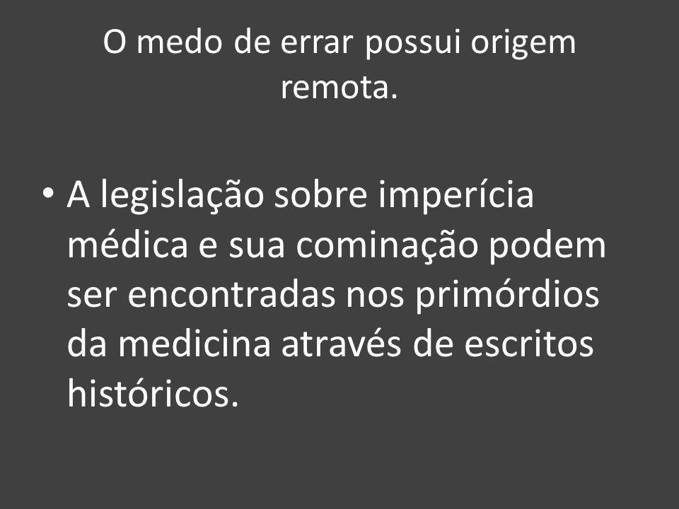 O medo de errar possui origem remota. A legislação sobre imperícia médica e sua cominação podem ser encontradas nos primórdios da medicina através de