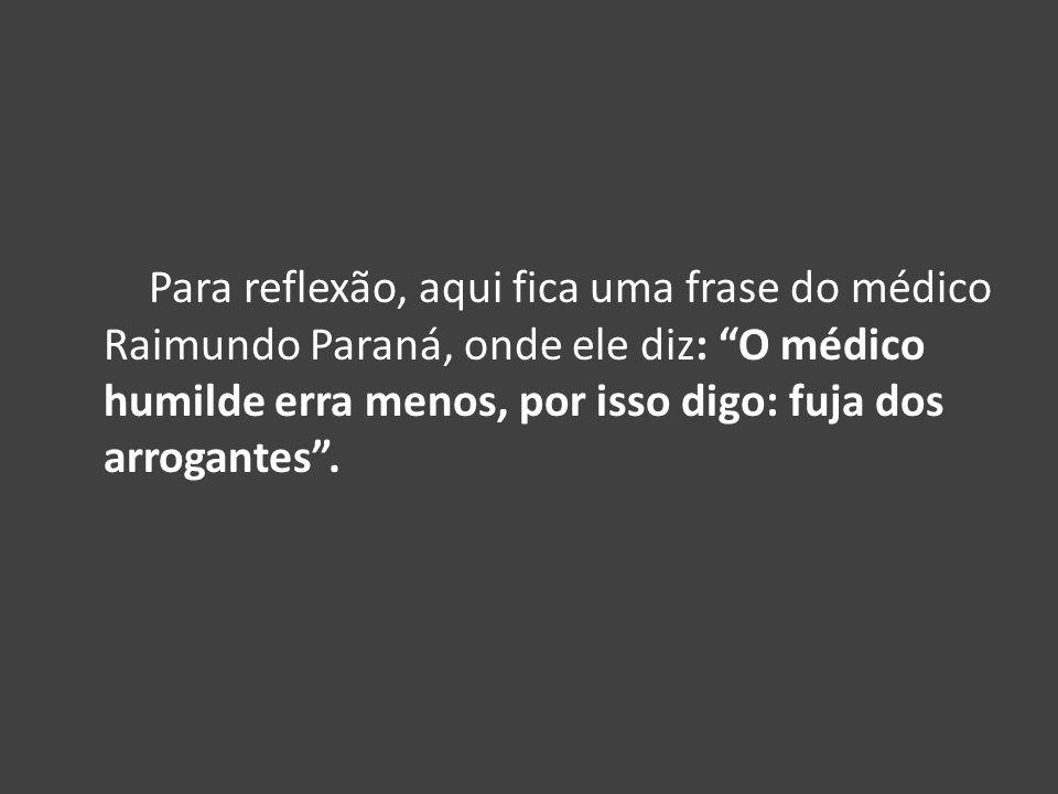 Para reflexão, aqui fica uma frase do médico Raimundo Paraná, onde ele diz: O médico humilde erra menos, por isso digo: fuja dos arrogantes.