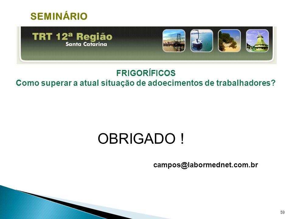 59 FRIGORÍFICOS Como superar a atual situação de adoecimentos de trabalhadores? OBRIGADO ! campos@labormednet.com.br SEMINÁRIO