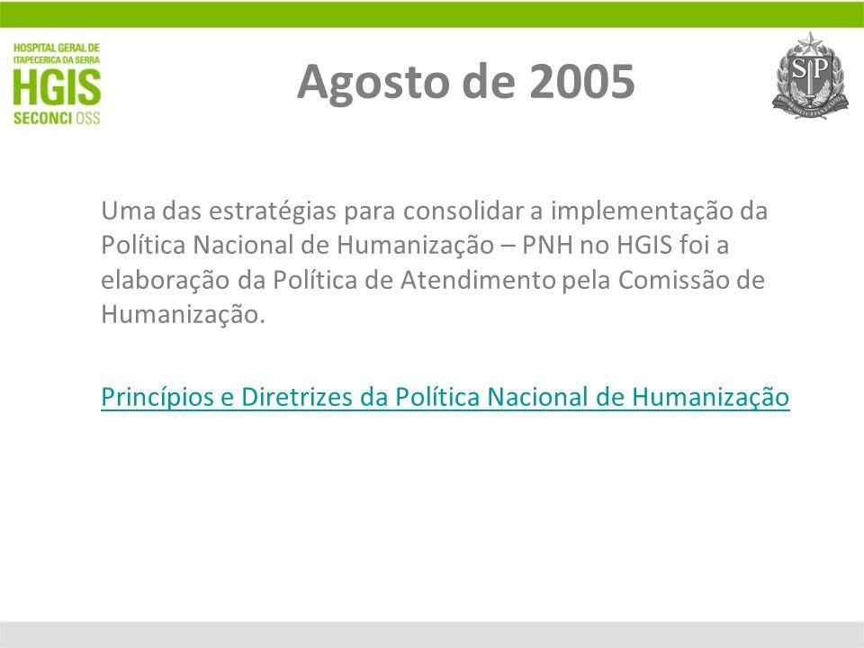 Agosto de 2005 Uma das estratégias para consolidar a implementação da Política Nacional de Humanização – PNH no HGIS foi a elaboração da Política de A