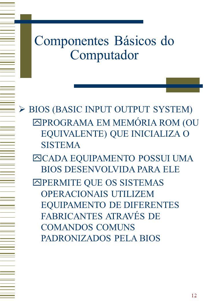 12 BIOS (BASIC INPUT OUTPUT SYSTEM) yPROGRAMA EM MEMÓRIA ROM (OU EQUIVALENTE) QUE INICIALIZA O SISTEMA yCADA EQUIPAMENTO POSSUI UMA BIOS DESENVOLVIDA