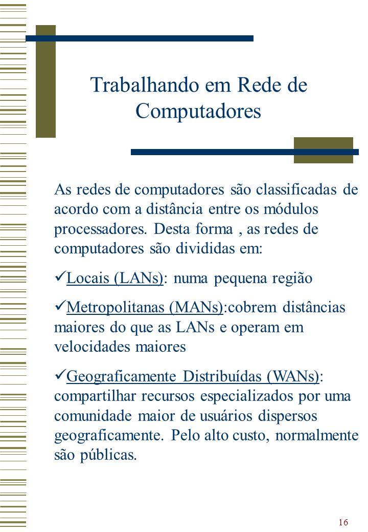16 Trabalhando em Rede de Computadores As redes de computadores são classificadas de acordo com a distância entre os módulos processadores. Desta form