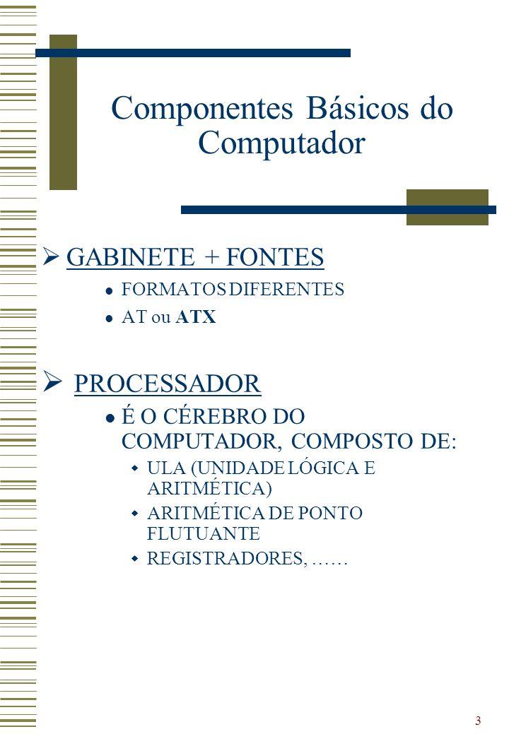 3 GABINETE + FONTES FORMATOS DIFERENTES AT ou ATX PROCESSADOR É O CÉREBRO DO COMPUTADOR, COMPOSTO DE: ULA (UNIDADE LÓGICA E ARITMÉTICA) ARITMÉTICA DE