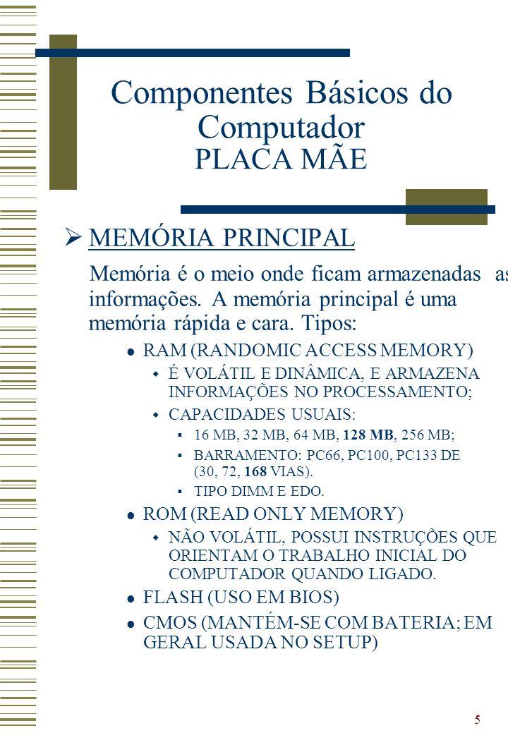 5 MEMÓRIA PRINCIPAL Memória é o meio onde ficam armazenadas as informações. A memória principal é uma memória rápida e cara. Tipos: RAM (RANDOMIC ACCE