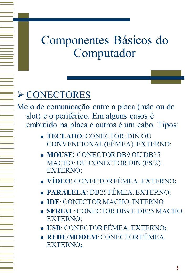 8 CONECTORES Meio de comunicação entre a placa (mãe ou de slot) e o periférico. Em alguns casos é embutido na placa e outros é um cabo. Tipos: TECLADO