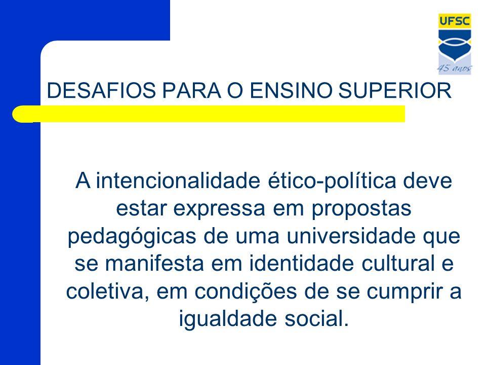 DESAFIOS PARA O ENSINO SUPERIOR A intencionalidade ético-política deve estar expressa em propostas pedagógicas de uma universidade que se manifesta em