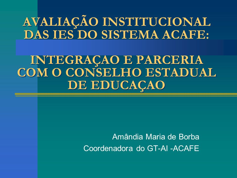 AVALIAÇÃO INSTITUCIONAL DAS IES DO SISTEMA ACAFE: INTEGRAÇAO E PARCERIA COM O CONSELHO ESTADUAL DE EDUCAÇAO Amândia Maria de Borba Coordenadora do GT-AI -ACAFE