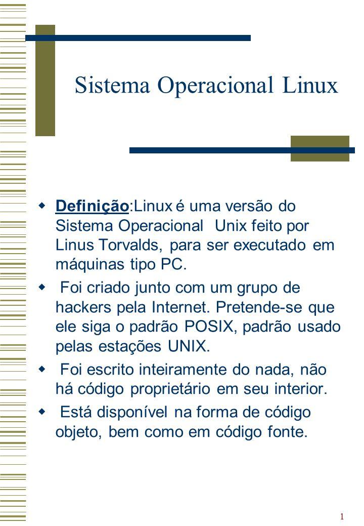 1 Sistema Operacional Linux Definição:Linux é uma versão do Sistema Operacional Unix feito por Linus Torvalds, para ser executado em máquinas tipo PC.