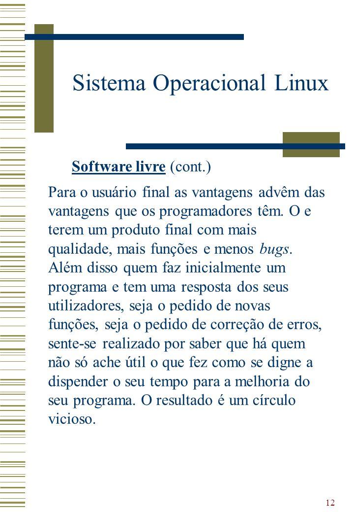 12 Sistema Operacional Linux Software livre (cont.) Para o usuário final as vantagens advêm das vantagens que os programadores têm. O e terem um produ