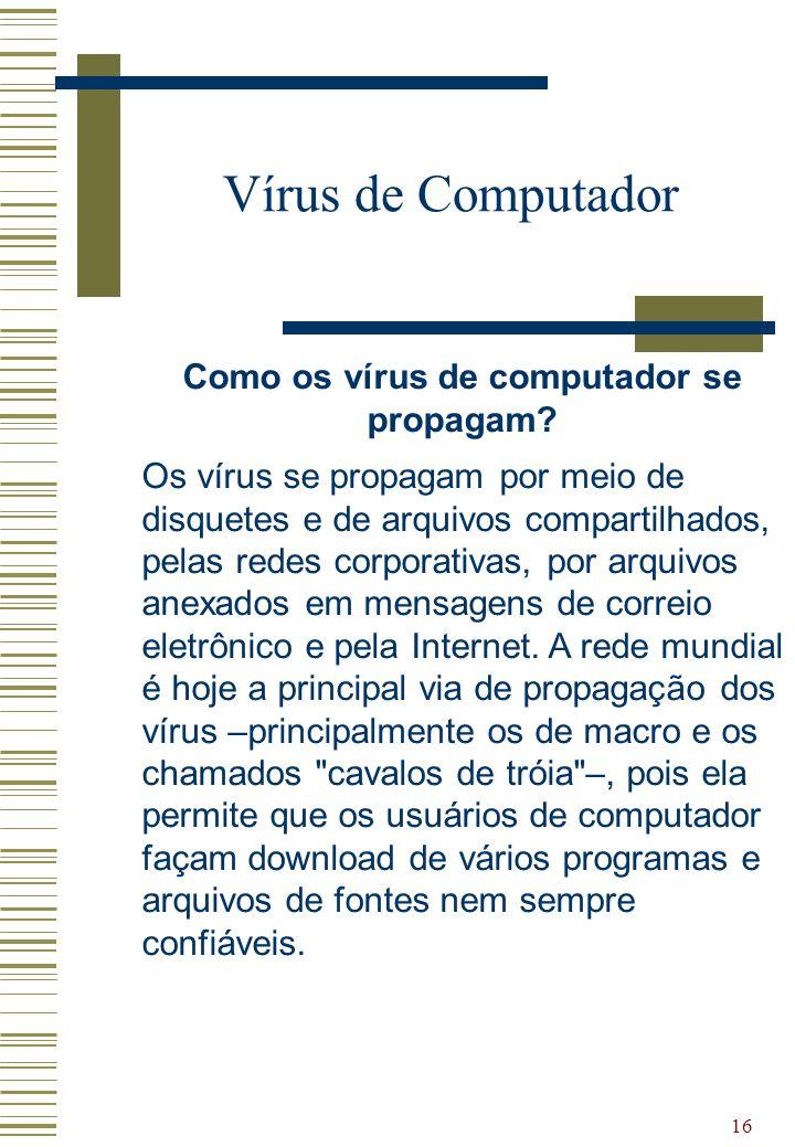 16 Vírus de Computador Como os vírus de computador se propagam? Os vírus se propagam por meio de disquetes e de arquivos compartilhados, pelas redes c