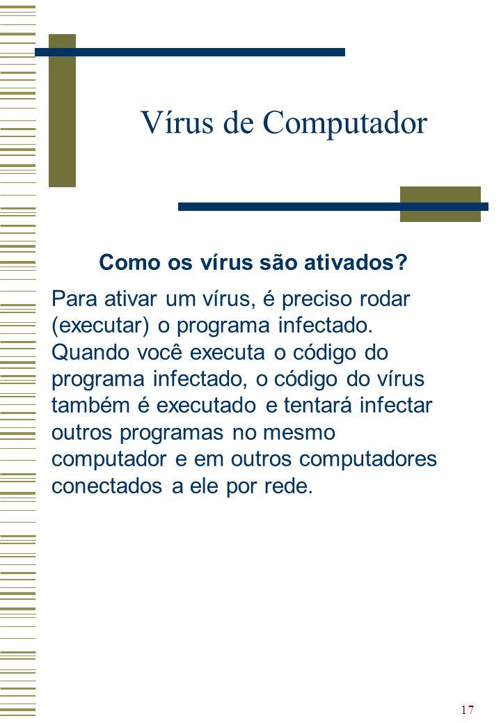 17 Vírus de Computador Como os vírus são ativados? Para ativar um vírus, é preciso rodar (executar) o programa infectado. Quando você executa o código