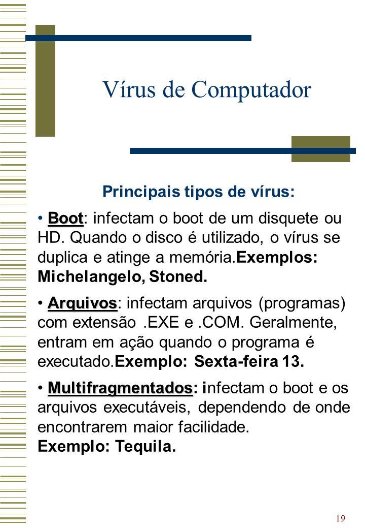 19 Vírus de Computador Principais tipos de vírus: Boot Boot: infectam o boot de um disquete ou HD. Quando o disco é utilizado, o vírus se duplica e at