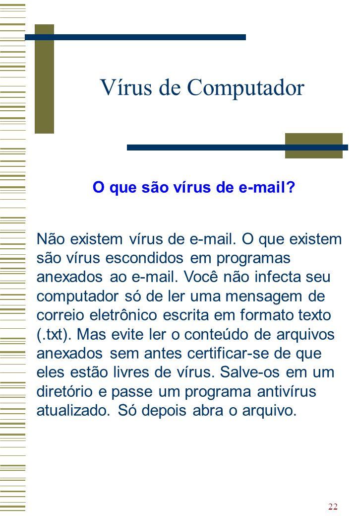 22 Vírus de Computador O que são vírus de e-mail? Não existem vírus de e-mail. O que existem são vírus escondidos em programas anexados ao e-mail. Voc