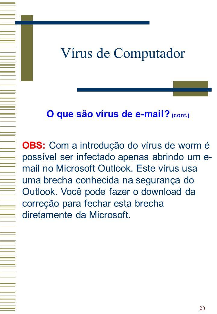 23 Vírus de Computador O que são vírus de e-mail? (cont.) OBS: Com a introdução do vírus de worm é possível ser infectado apenas abrindo um e- mail no
