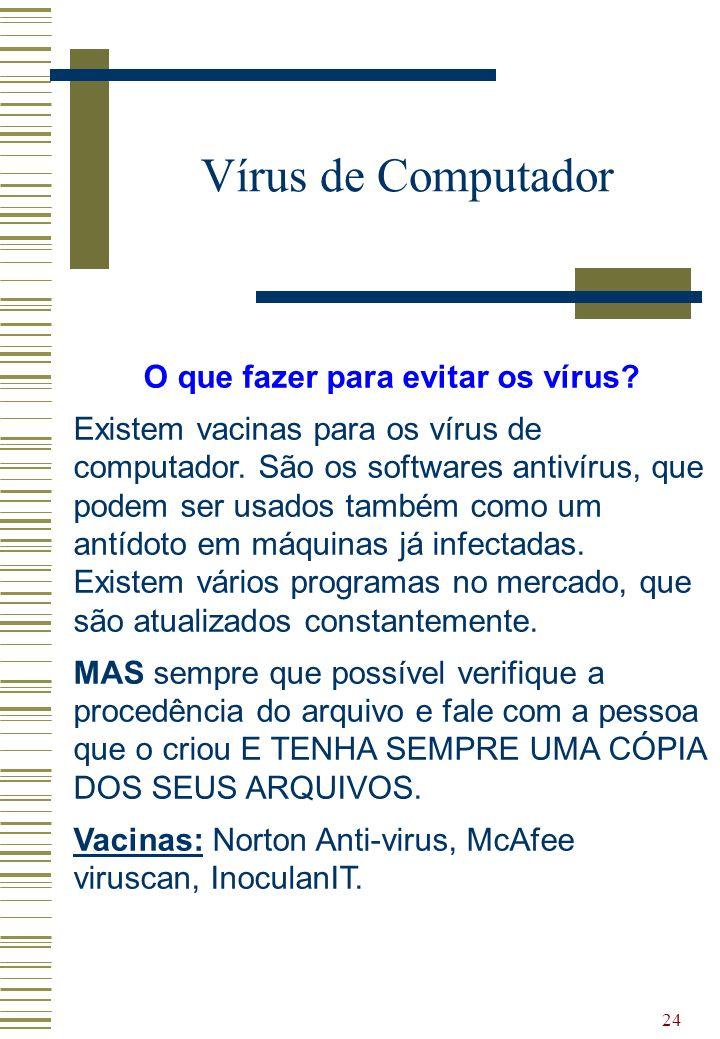 24 Vírus de Computador O que fazer para evitar os vírus? Existem vacinas para os vírus de computador. São os softwares antivírus, que podem ser usados